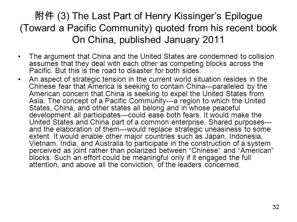 32 附件 (3) The Last Part of Henry Kissinger's Epilogue (Toward a Pacific Community) quoted from his recent book On China, published January 2011 The argument that China and the United States are condemned to collision assumes that they deal with each other as competing blocks across the Pacific.