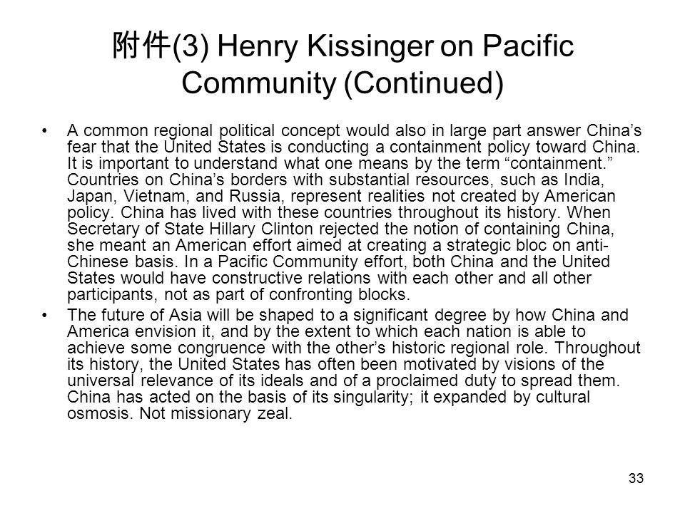 33 附件 (3) Henry Kissinger on Pacific Community (Continued) A common regional political concept would also in large part answer China's fear that the U