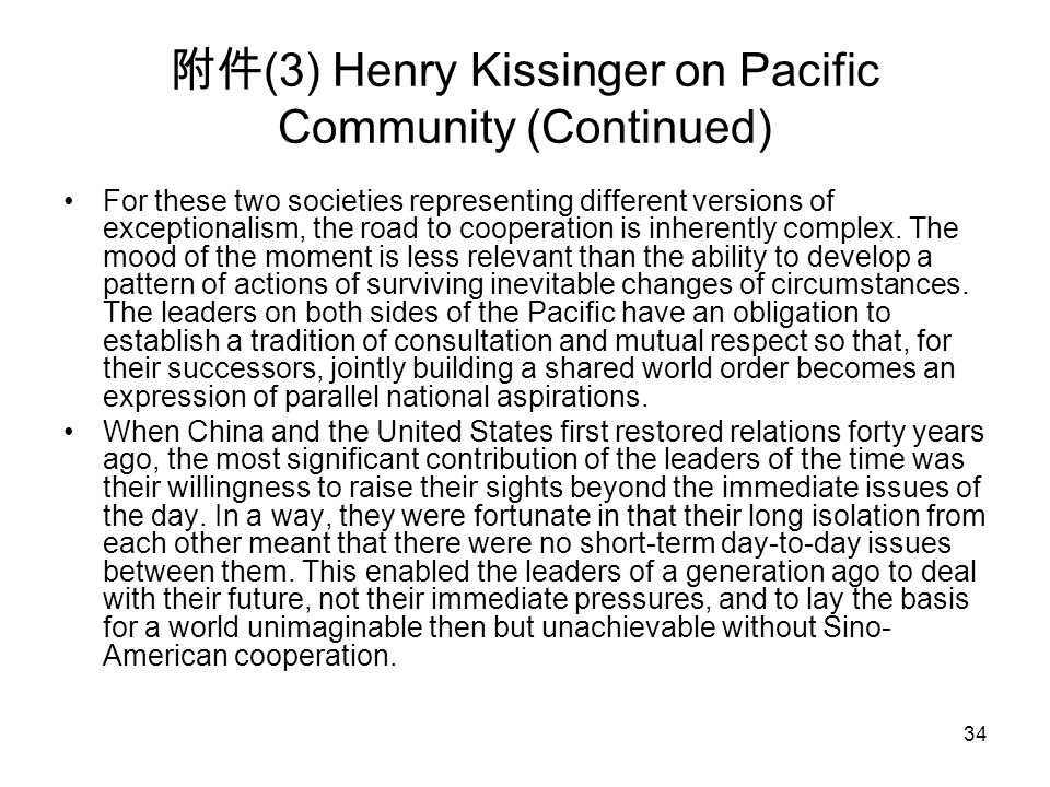 34 附件 (3) Henry Kissinger on Pacific Community (Continued) For these two societies representing different versions of exceptionalism, the road to cooperation is inherently complex.