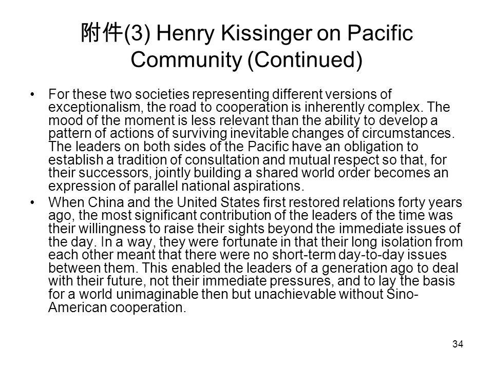 34 附件 (3) Henry Kissinger on Pacific Community (Continued) For these two societies representing different versions of exceptionalism, the road to coop