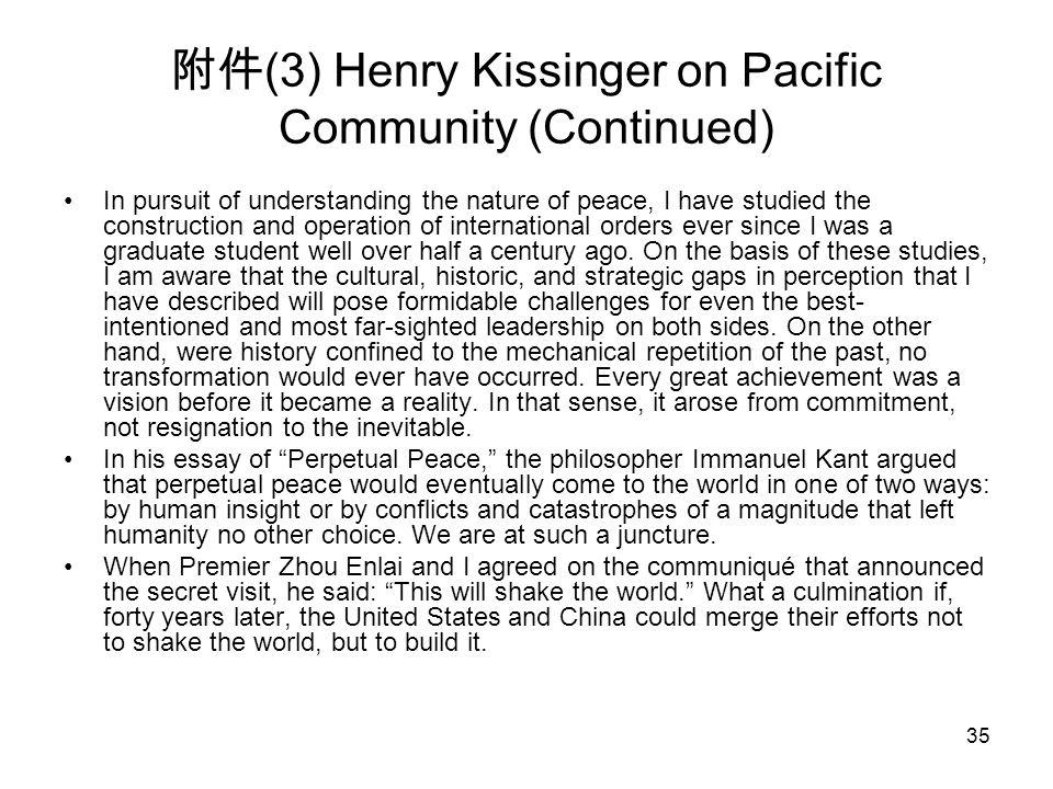 35 附件 (3) Henry Kissinger on Pacific Community (Continued) In pursuit of understanding the nature of peace, I have studied the construction and operat