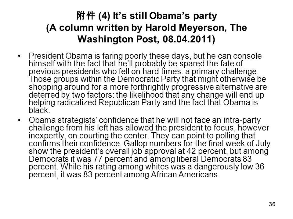 36 附件 (4) It's still Obama's party (A column written by Harold Meyerson, The Washington Post, 08.04.2011) President Obama is faring poorly these days,