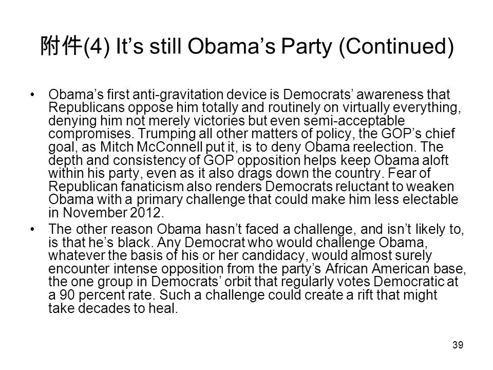 39 附件 (4) It's still Obama's Party (Continued) Obama's first anti-gravitation device is Democrats' awareness that Republicans oppose him totally and routinely on virtually everything, denying him not merely victories but even semi-acceptable compromises.