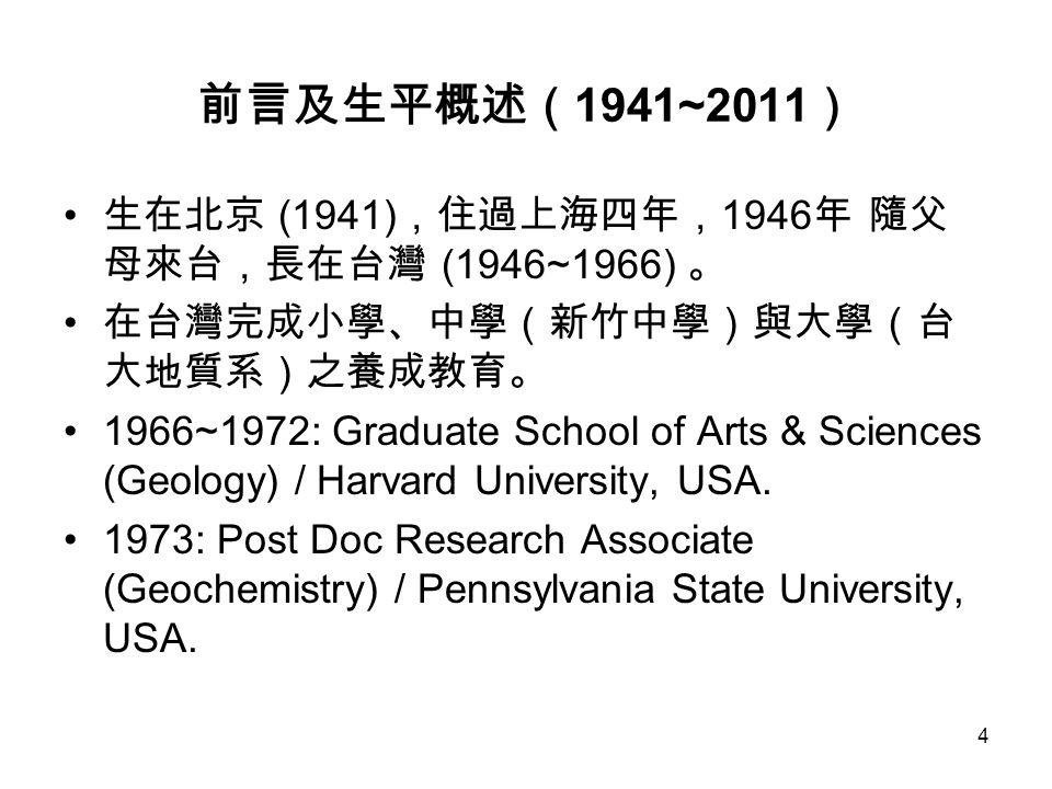 4 前言及生平概述( 1941~2011 ) 生在北京 (1941) ,住過上海四年, 1946 年 隨父 母來台,長在台灣 (1946~1966) 。 在台灣完成小學、中學(新竹中學)與大學(台 大地質系)之養成教育。 1966~1972: Graduate School of Arts & Sciences (Geology) / Harvard University, USA.