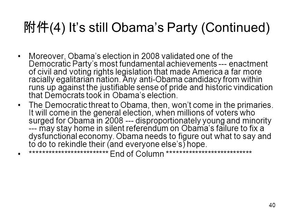 40 附件 (4) It's still Obama's Party (Continued) Moreover, Obama's election in 2008 validated one of the Democratic Party's most fundamental achievements --- enactment of civil and voting rights legislation that made America a far more racially egalitarian nation.