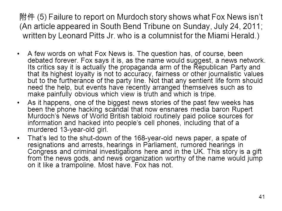 41 附件 (5) Failure to report on Murdoch story shows what Fox News isn't (An article appeared in South Bend Tribune on Sunday, July 24, 2011; written by Leonard Pitts Jr.