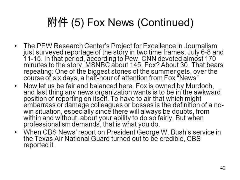 42 附件 (5) Fox News (Continued) The PEW Research Center's Project for Excellence in Journalism just surveyed reportage of the story in two time frames:
