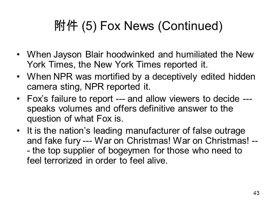 43 附件 (5) Fox News (Continued) When Jayson Blair hoodwinked and humiliated the New York Times, the New York Times reported it. When NPR was mortified