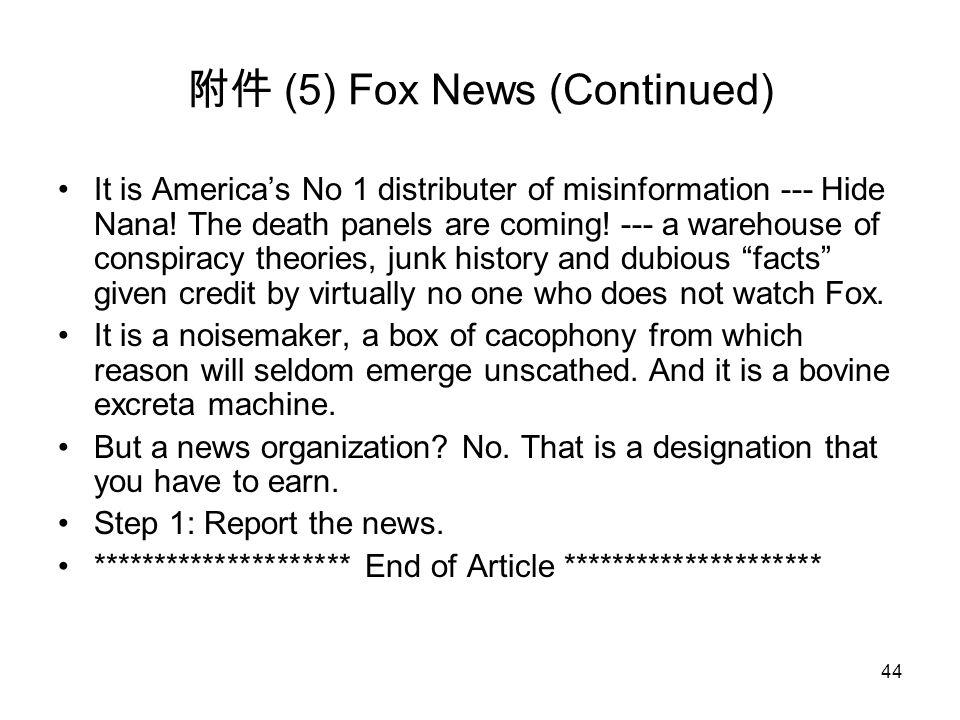 44 附件 (5) Fox News (Continued) It is America's No 1 distributer of misinformation --- Hide Nana! The death panels are coming! --- a warehouse of consp