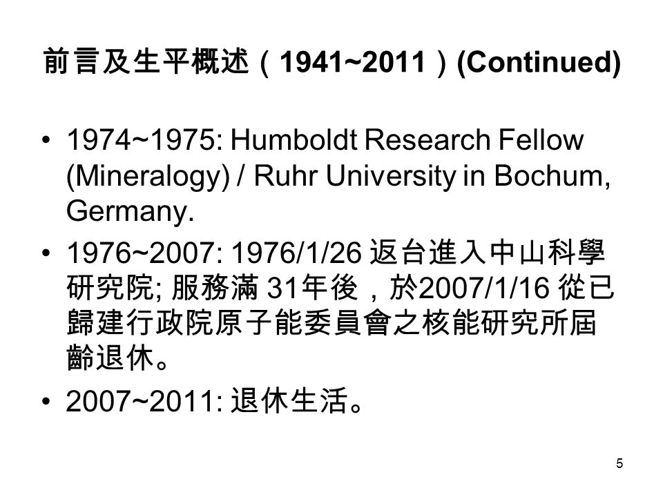 5 前言及生平概述( 1941~2011 ) (Continued) 1974~1975: Humboldt Research Fellow (Mineralogy) / Ruhr University in Bochum, Germany. 1976~2007: 1976/1/26 返台進入中山科