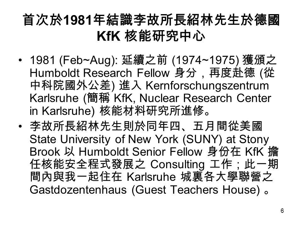 6 首次於 1981 年結識李故所長紹林先生於德國 KfK 核能研究中心 1981 (Feb~Aug): 延續之前 (1974~1975) 獲頒之 Humboldt Research Fellow 身分,再度赴德 ( 從 中科院國外公差 ) 進入 Kernforschungszentrum Karlsruhe ( 簡稱 KfK, Nuclear Research Center in Karlsruhe) 核能材料研究所進修。 李故所長紹林先生則於同年四、五月間從美國 State University of New York (SUNY) at Stony Brook 以 Humboldt Senior Fellow 身份在 KfK 擔 任核能安全程式發展之 Consulting 工作;此一期 間內與我一起住在 Karlsruhe 城裏各大學聯營之 Gastdozentenhaus (Guest Teachers House) 。