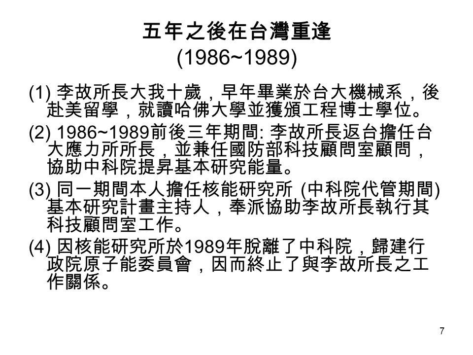7 五年之後在台灣重逢 (1986~1989) (1) 李故所長大我十歲,早年畢業於台大機械系,後 赴美留學,就讀哈佛大學並獲頒工程博士學位。 (2) 1986~1989 前後三年期間 : 李故所長返台擔任台 大應力所所長,並兼任國防部科技顧問室顧問, 協助中科院提昇基本研究能量。 (3) 同一期間本人擔任核能研究所 ( 中科院代管期間 ) 基本研究計畫主持人,奉派協助李故所長執行其 科技顧問室工作。 (4) 因核能研究所於 1989 年脫離了中科院,歸建行 政院原子能委員會,因而終止了與李故所長之工 作關係。