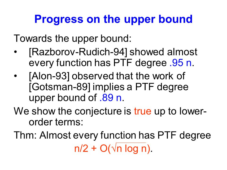 Progress on the upper bound Towards the upper bound: [Razborov-Rudich-94] showed almost every function has PTF degree.95 n.