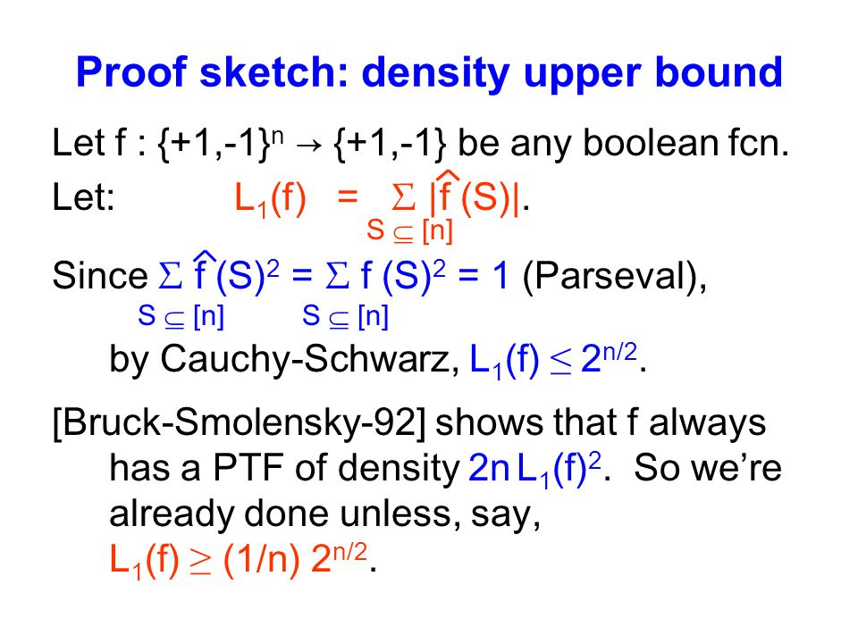 Proof sketch: density upper bound Let f : {+1,-1} n → {+1,-1} be any boolean fcn.