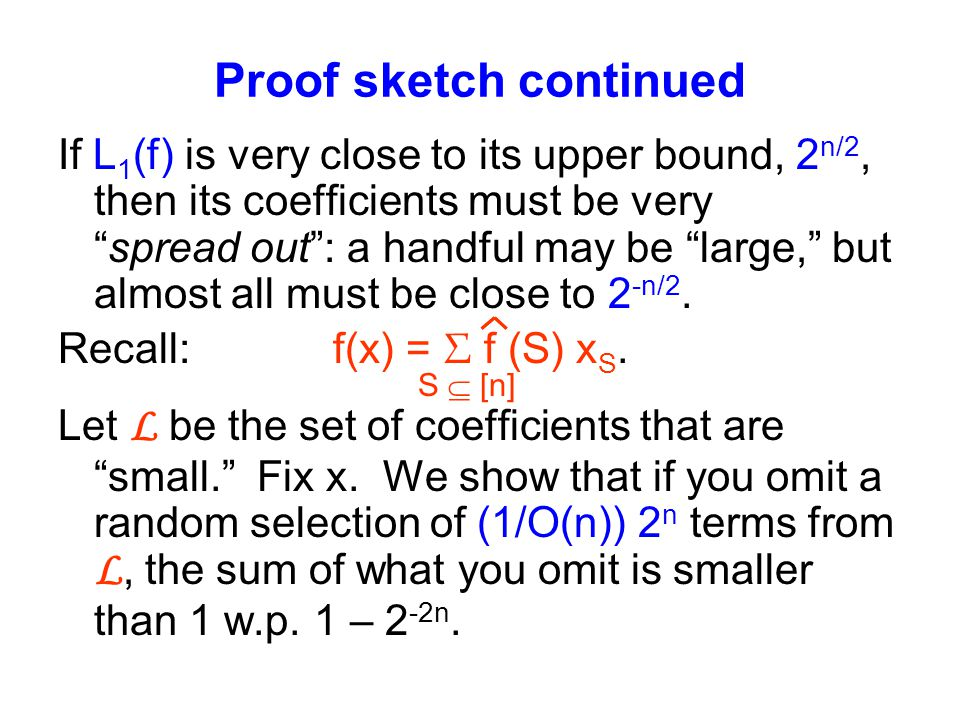 Proof sketch continued If L 1 (f) is very close to its upper bound, 2 n/2, then its coefficients must be very spread out : a handful may be large, but almost all must be close to 2 -n/2.