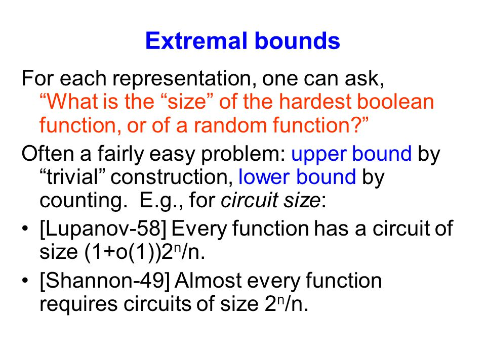 Extremal bounds For each representation, one can ask, What is the size of the hardest boolean function, or of a random function? Often a fairly easy problem: upper bound by trivial construction, lower bound by counting.
