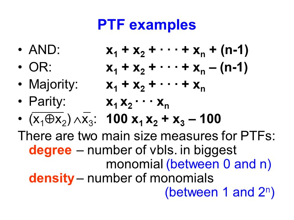 PTF examples AND: x 1 + x 2 + · · · + x n + (n-1) OR: x 1 + x 2 + · · · + x n – (n-1) Majority:x 1 + x 2 + · · · + x n Parity:x 1 x 2 · · · x n (x 1  x 2 )  x 3 :100 x 1 x 2 + x 3 – 100 There are two main size measures for PTFs: degree – number of vbls.