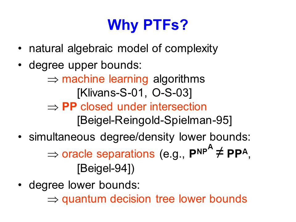 Why PTFs? natural algebraic model of complexity degree upper bounds:  machine learning algorithms [Klivans-S-01, O-S-03]  PP closed under intersecti