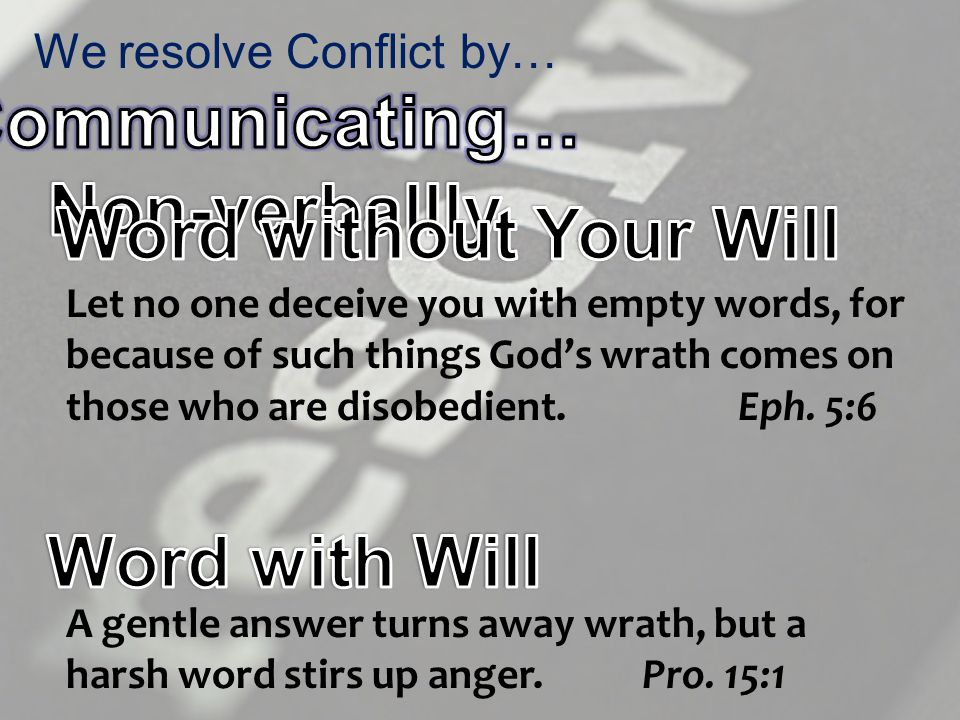 We resolve Conflict by… A gentle answer turns away wrath, but a harsh word stirs up anger.