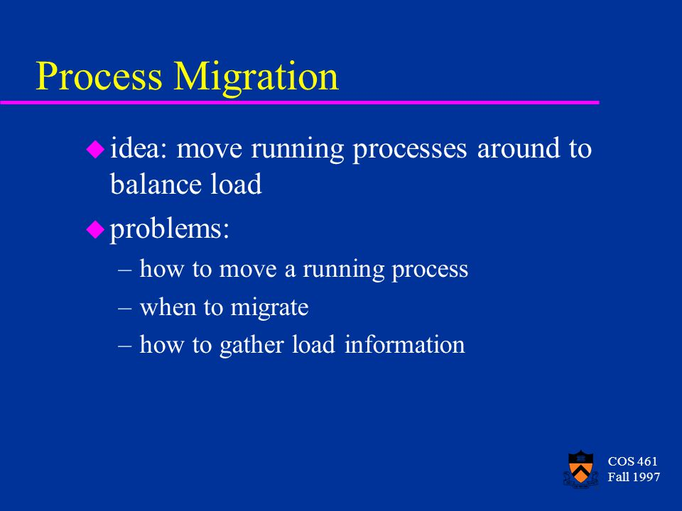 COS 461 Fall 1997 Process Migration u idea: move running processes around to balance load u problems: –how to move a running process –when to migrate –how to gather load information