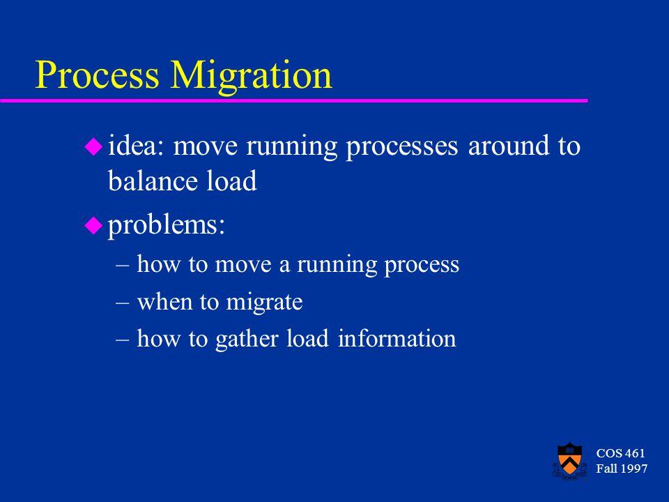 COS 461 Fall 1997 Process Migration u idea: move running processes around to balance load u problems: –how to move a running process –when to migrate