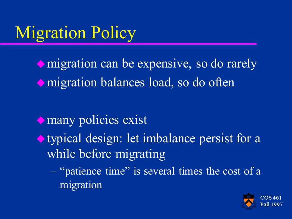 COS 461 Fall 1997 Migration Policy u migration can be expensive, so do rarely u migration balances load, so do often u many policies exist u typical d