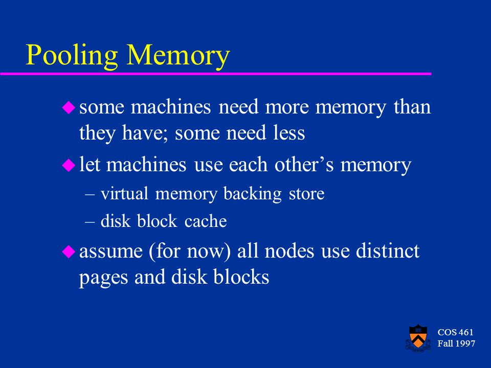 COS 461 Fall 1997 Pooling Memory u some machines need more memory than they have; some need less u let machines use each other's memory –virtual memor