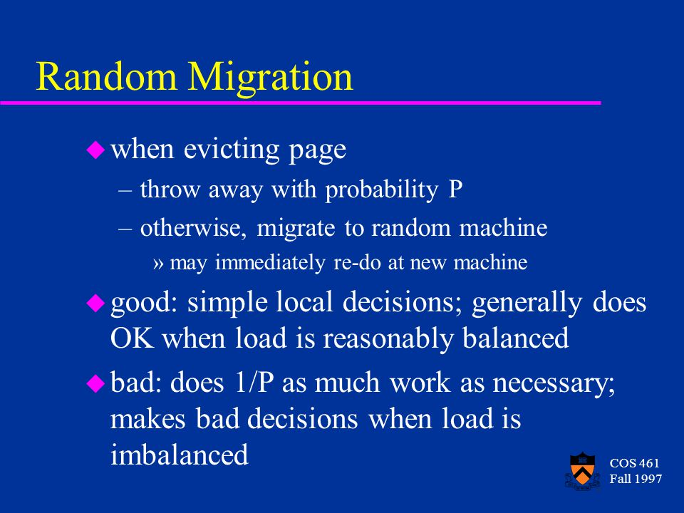 COS 461 Fall 1997 Random Migration u when evicting page –throw away with probability P –otherwise, migrate to random machine »may immediately re-do at new machine u good: simple local decisions; generally does OK when load is reasonably balanced u bad: does 1/P as much work as necessary; makes bad decisions when load is imbalanced