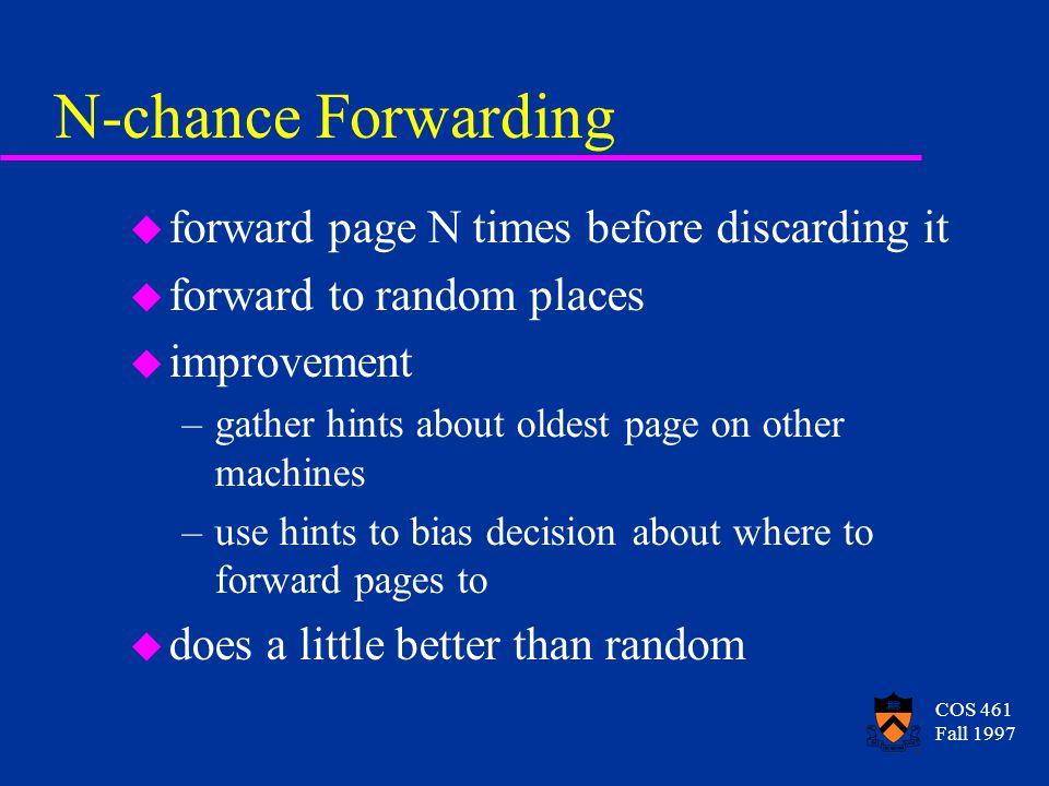 COS 461 Fall 1997 N-chance Forwarding u forward page N times before discarding it u forward to random places u improvement –gather hints about oldest