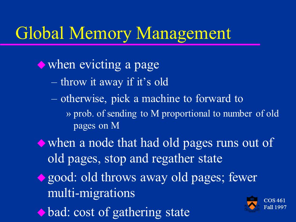 COS 461 Fall 1997 Global Memory Management u when evicting a page –throw it away if it's old –otherwise, pick a machine to forward to »prob. of sendin