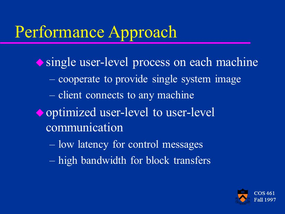 COS 461 Fall 1997 Performance Approach u single user-level process on each machine –cooperate to provide single system image –client connects to any m