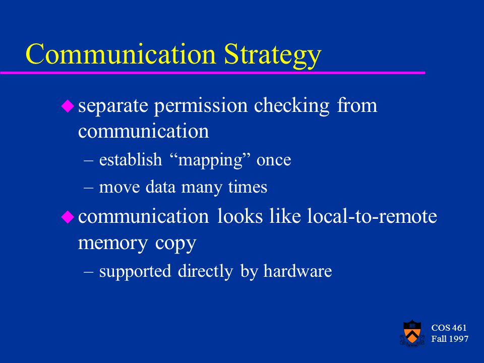 COS 461 Fall 1997 Communication Strategy u separate permission checking from communication –establish mapping once –move data many times u communication looks like local-to-remote memory copy –supported directly by hardware