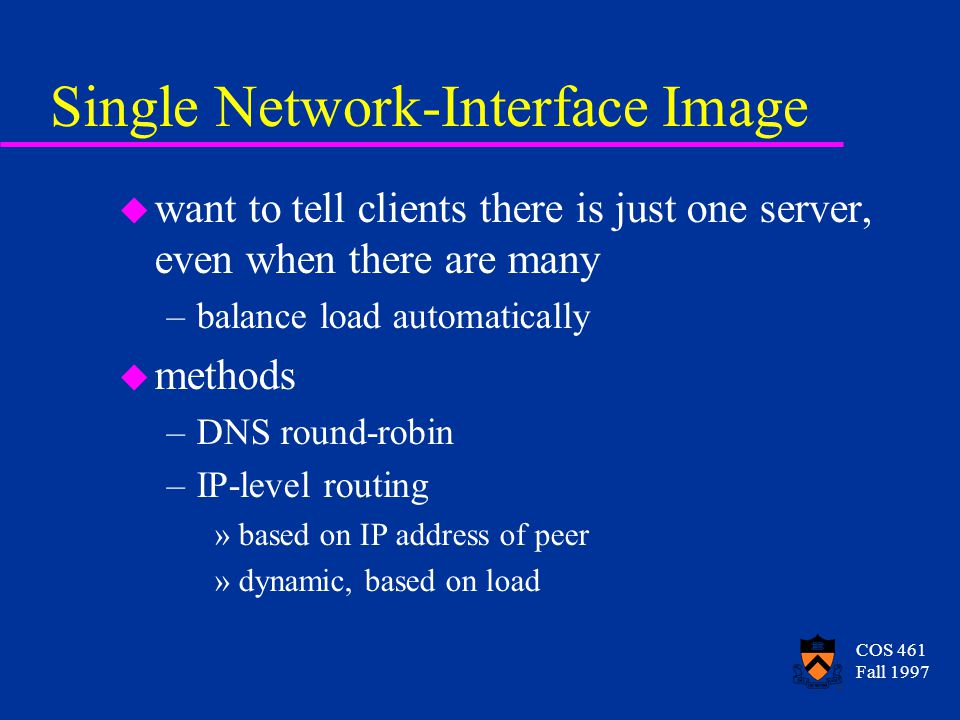 COS 461 Fall 1997 Single Network-Interface Image u want to tell clients there is just one server, even when there are many –balance load automatically u methods –DNS round-robin –IP-level routing »based on IP address of peer »dynamic, based on load