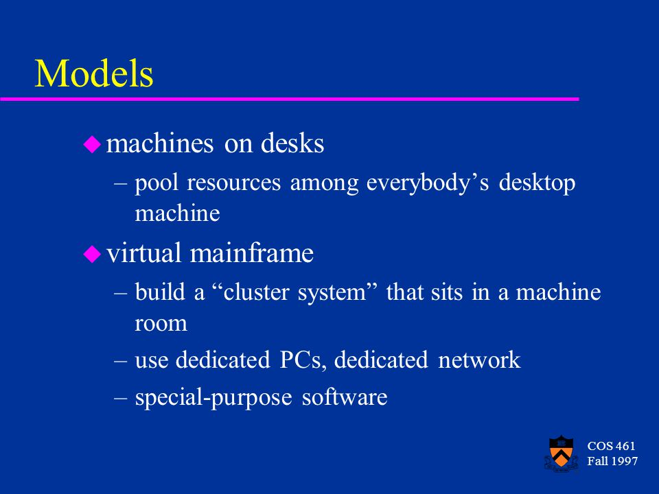 """COS 461 Fall 1997 Models u machines on desks –pool resources among everybody's desktop machine u virtual mainframe –build a """"cluster system"""" that sits"""