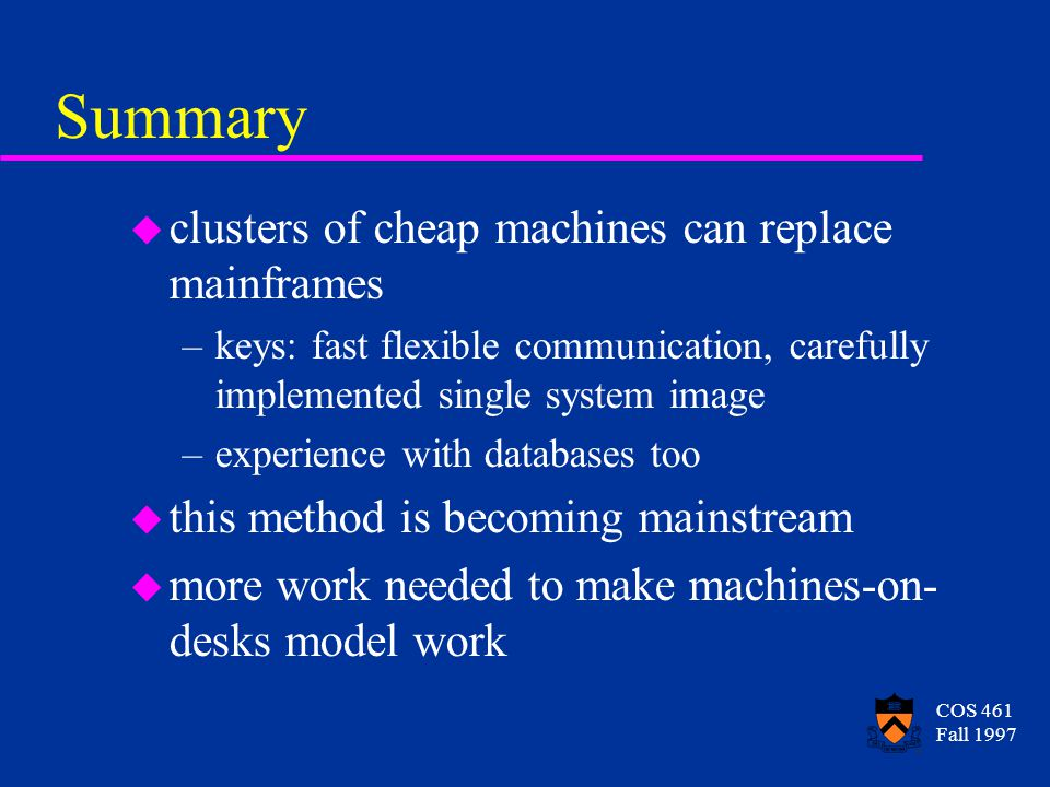 COS 461 Fall 1997 Summary u clusters of cheap machines can replace mainframes –keys: fast flexible communication, carefully implemented single system