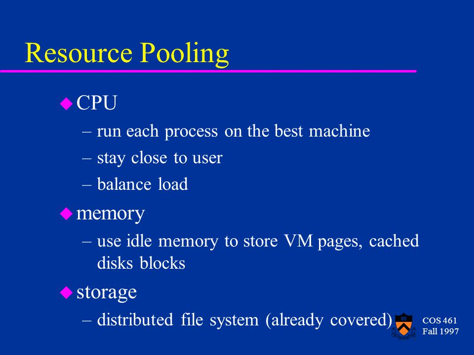 COS 461 Fall 1997 Resource Pooling u CPU –run each process on the best machine –stay close to user –balance load u memory –use idle memory to store VM pages, cached disks blocks u storage –distributed file system (already covered)