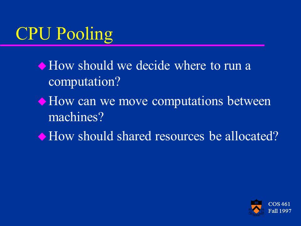 COS 461 Fall 1997 CPU Pooling u How should we decide where to run a computation? u How can we move computations between machines? u How should shared