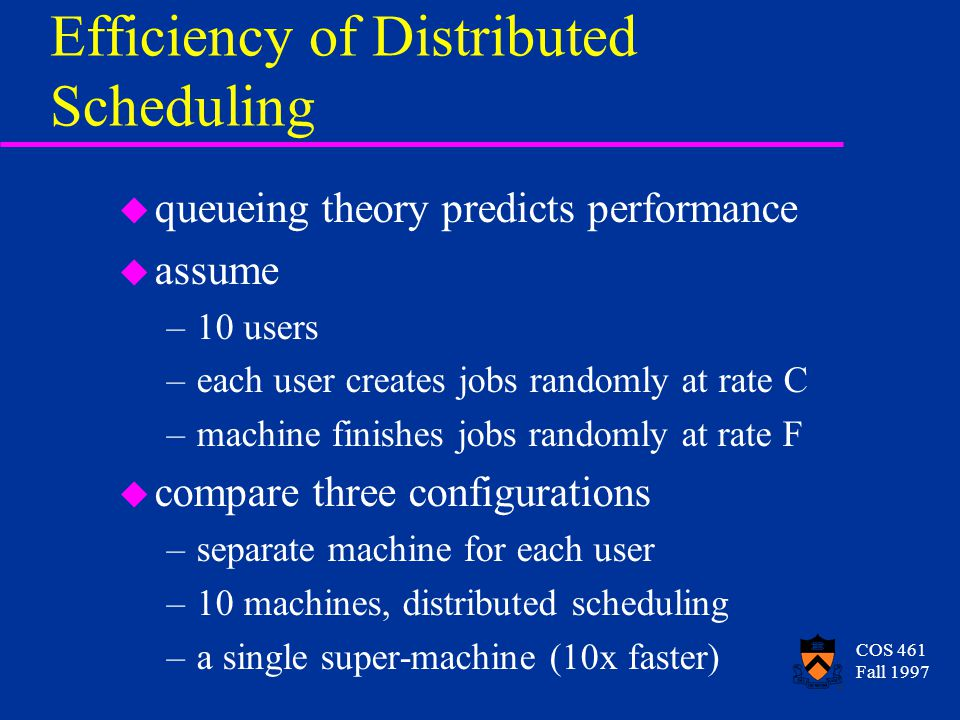 COS 461 Fall 1997 Efficiency of Distributed Scheduling u queueing theory predicts performance u assume –10 users –each user creates jobs randomly at r