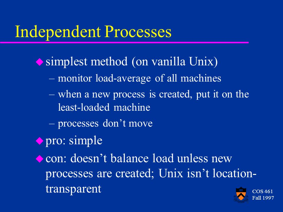COS 461 Fall 1997 Global Memory Management u idea: always throw away a page that is one of the very oldest u periodically, gather state –mark the oldest 2% of pages as old –count number of old pages on each machine –distribute counts to all machines u each machine now has an idea of where the old pages are