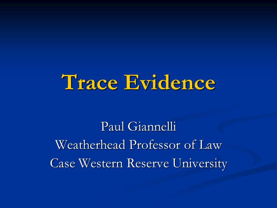 Trace Evidence Paul Giannelli Weatherhead Professor of Law Case Western Reserve University