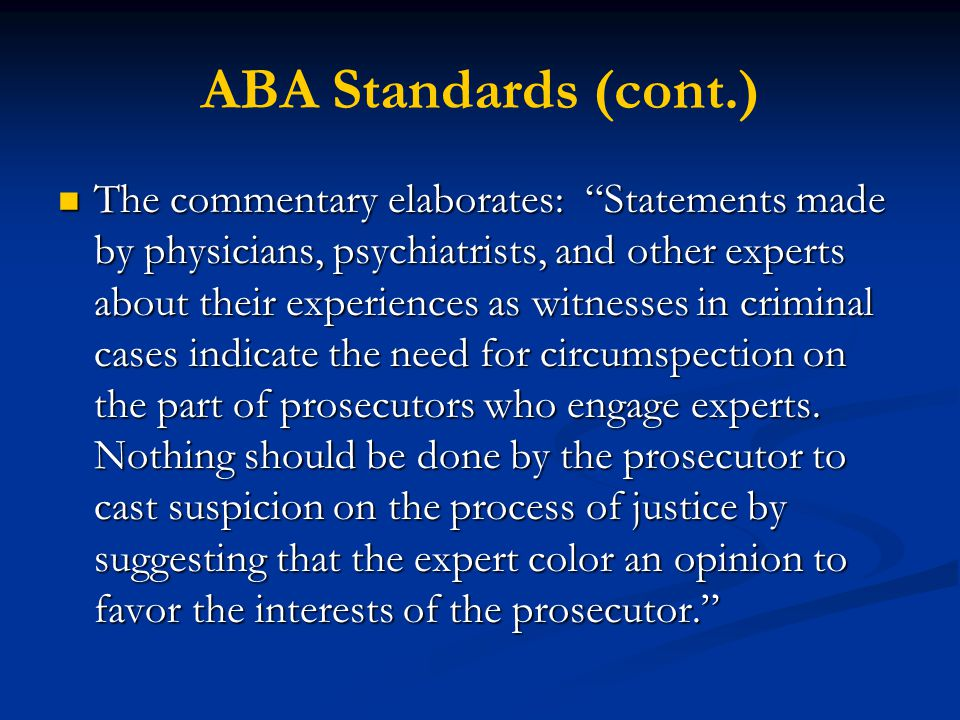 ABA Standards (cont.) The commentary elaborates: Statements made by physicians, psychiatrists, and other experts about their experiences as witnesses in criminal cases indicate the need for circumspection on the part of prosecutors who engage experts.