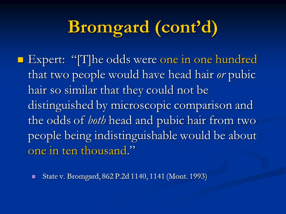 Bromgard (cont'd) Expert: [T]he odds were one in one hundred that two people would have head hair or pubic hair so similar that they could not be distinguished by microscopic comparison and the odds of both head and pubic hair from two people being indistinguishable would be about one in ten thousand. Expert: [T]he odds were one in one hundred that two people would have head hair or pubic hair so similar that they could not be distinguished by microscopic comparison and the odds of both head and pubic hair from two people being indistinguishable would be about one in ten thousand. State v.