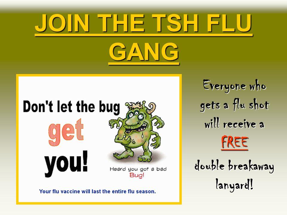 JOIN THE TSH FLU GANG Everyone who gets a flu shot will receive a FREE double breakaway lanyard!