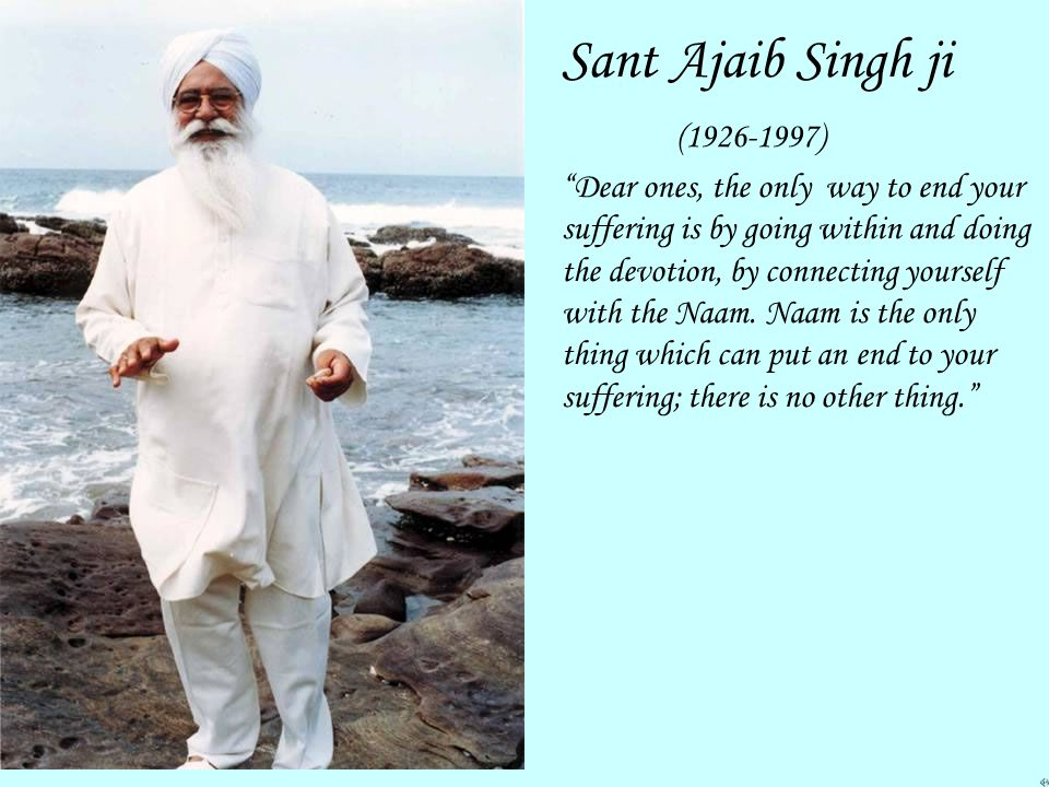 Sant Ajaib Singh ji (1926-1997) Dear ones, the only way to end your suffering is by going within and doing the devotion, by connecting yourself with the Naam.