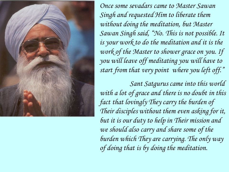 """Once some sevadars came to Master Sawan Singh and requested Him to liberate them without doing the meditation, but Master Sawan Singh said, """"No. This"""