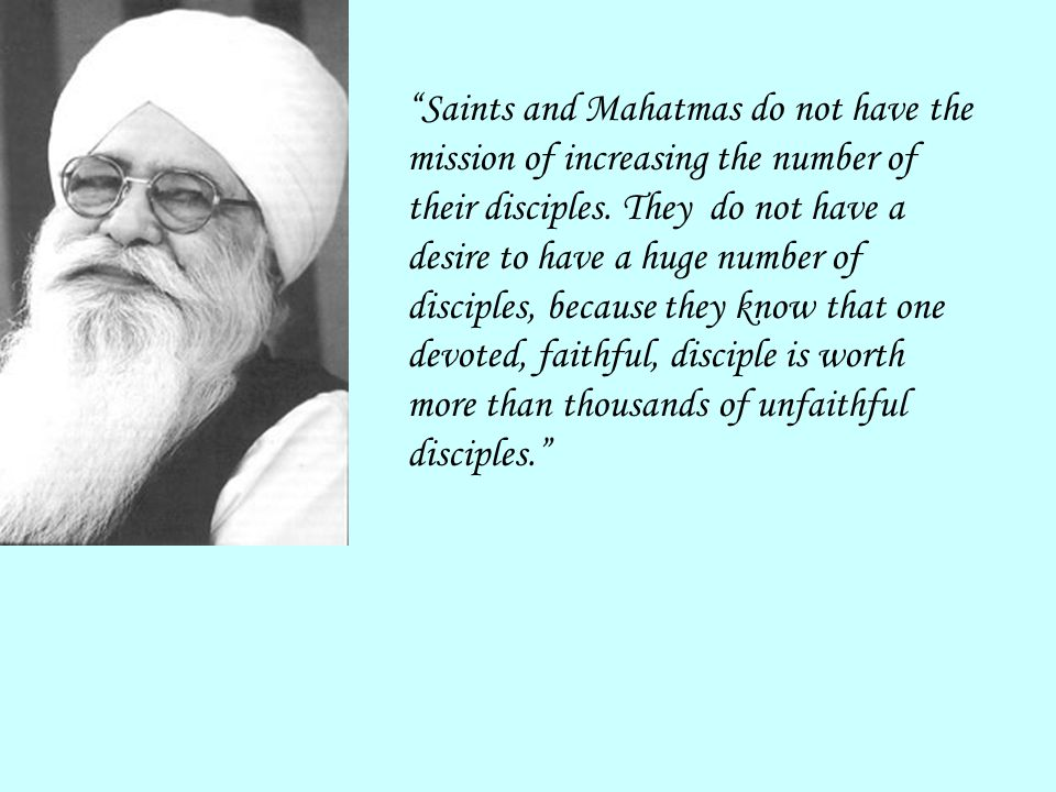 Saints and Mahatmas do not have the mission of increasing the number of their disciples.