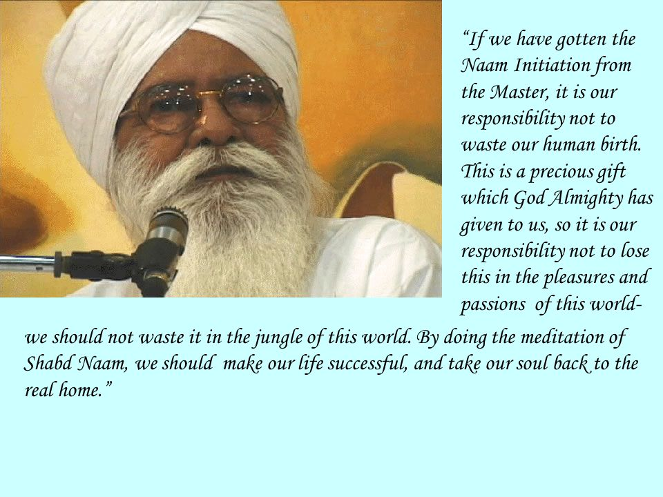 If we have gotten the Naam Initiation from the Master, it is our responsibility not to waste our human birth.