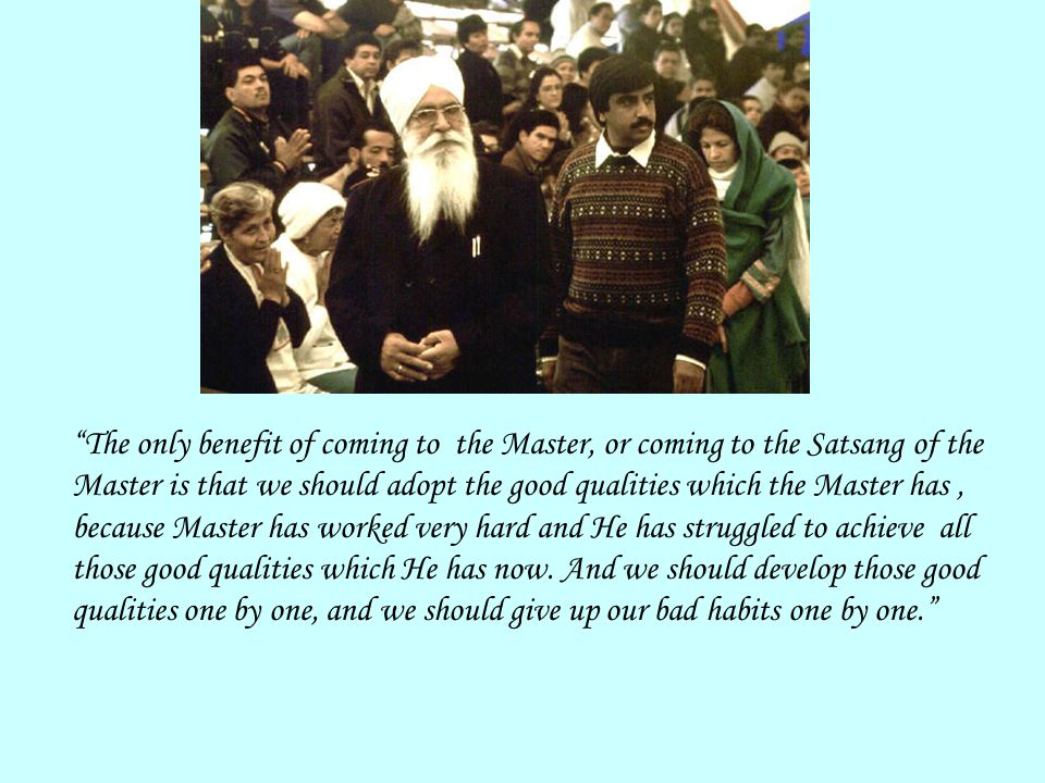 """""""The only benefit of coming to the Master, or coming to the Satsang of the Master is that we should adopt the good qualities which the Master has, bec"""