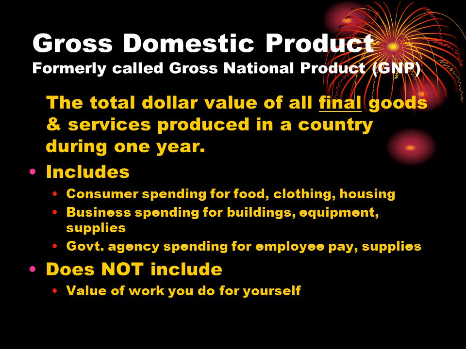Gross Domestic Product Formerly called Gross National Product (GNP) The total dollar value of all final goods & services produced in a country during one year.