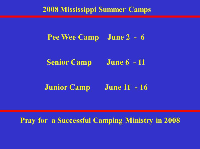 2008 Mississippi Summer Camps Pee Wee CampJune 2 - 6 Pray for a Successful Camping Ministry in 2008 Senior CampJune 6 - 11 Junior CampJune 11 - 16